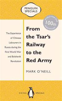 From the Tsar's Railway to the Red Army: The Experience of Chinese Labourers in Russia During the First World War and Bolshevik Revolution