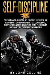 Self-Discipline: The Ultimate Guide to Self-Discipline Like a US Navy Seal: Gain Incredible Self Confidence, Motivation, & True Discipl