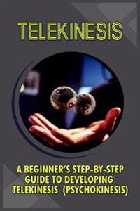 Telekinesis: A Beginner's Step-By-Step Guide to Developing Telekinesis (Psychokinesis)