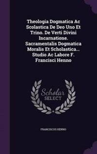 Theologia Dogmatica AC Scolastica de Deo Uno Et Trino. de Verti Divini Incarnatione. Sacramentalis Dogmatica Moralis Et Scholastica... Studio AC Labore F. Francisci Henno