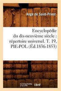 Encyclop�die Du Dix-Neuvi�me Si�cle: R�pertoire Universel. T. 19, Pie-Pol (�d.1836-1853)
