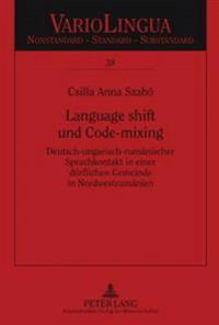 Language Shift Und Code-Mixing: Deutsch-Ungarisch-Rumaenischer Sprachkontakt in Einer Doerflichen Gemeinde in Nordwestrumaenien