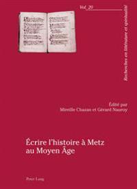 Écrire l'Histoire À Metz Au Moyen Âge: Actes Du Colloque Organisé Par l'Université Paul-Verlaine de Metz, 23-25 Avril 2009