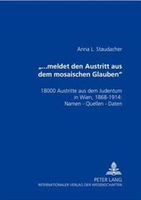 «...Meldet Den Austritt Aus Dem Mosaischen Glauben»: 18000 Austritte Aus Dem Judentum in Wien, 1868-1914: Namen - Quellen - Daten