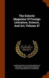 The Eclectic Magazine of Foreign Literature, Science, and Art, Volume 47