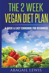 The 2 Week Vegan Diet Plan: A Quick & Easy Cookbook for Beginners