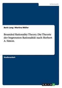 Bounded Rationality Theory. Die Theorie der begrenzten Rationalität nach Herbert A. Simon.
