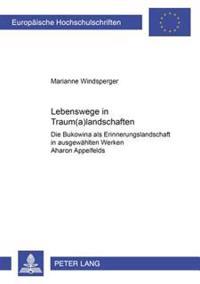 Lebenswege in Traum(a)Landschaften: Die Bukowina ALS Erinnerungslandschaft in Ausgewahlten Werken Aharon Appelfelds