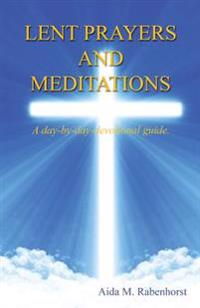 Lent Prayers and Meditations - A Day-By-Day-Devotional Guide.