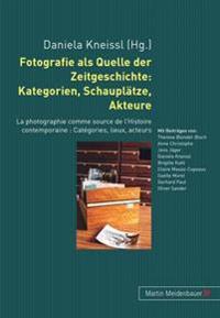 Fotografie ALS Quelle Der Zeitgeschichte: Kategorien, Schauplaetze, Akteure: La Photographie Comme Source de l'Histoire Contemporaine: Catégories, Lie