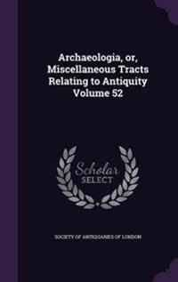 Archaeologia, Or, Miscellaneous Tracts Relating to Antiquity Volume 52