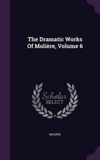 The Dramatic Works of Moliere, Volume 6