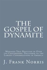 The Gospel of Dynamite: Messages That Resulted in Over 700 Conversions. Delivered to the Largest Congregations in America