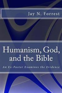 Humanism, God, and the Bible: An Ex-Pastor Examines the Evidence (Formerly: Does God Exist? Evaluating the Evidence for God and the Bible)