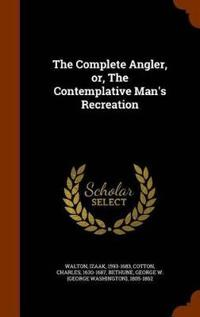 The Complete Angler, Or, the Contemplative Man's Recreation