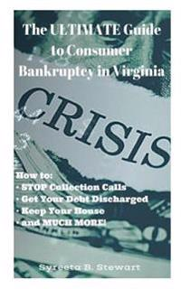 The Ultimate Guide to Consumer Bankruptcy in Virginia: How To: Stop Collection Calls, Get Your Debt Discharged, Keep Your House, and Much More!