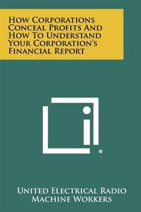 How Corporations Conceal Profits and How to Understand Your Corporation's Financial Report