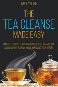 Tea Cleanse: The Tea Cleanse Made Easy - Lose Weight Fast and Detox Your Body