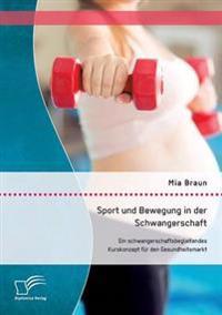 Sport Und Bewegung in Der Schwangerschaft. Ein Schwangerschaftsbegleitendes Kurskonzept Fur Den Gesundheitsmarkt