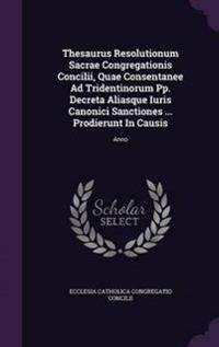 Thesaurus Resolutionum Sacrae Congregationis Concilii, Quae Consentanee Ad Tridentinorum Pp. Decreta Aliasque Iuris Canonici Sanctiones ... Prodierunt in Causis