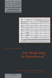 «die Musik Faengt Im Menschen An»: Anthropologische Musikdidaktik: Theoretisch - Praktisch