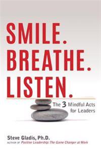 Smile. Breathe. Listen.: The 3 Mindful Acts for Leaders
