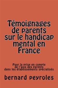 Temoignages de Parents Sur Le Handicap Mental En France: Pour La Prise En Compte de L'Avis Des Parents Dans Les Etablissements Specialises