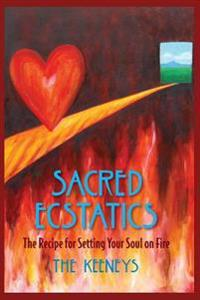 Sacred Ecstatics: The Recipe for Setting Your Soul on Fire