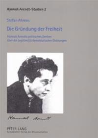Die Gruendung Der Freiheit: Hannah Arendts Politisches Denken Ueber Die Legitimitaet Demokratischer Ordnungen