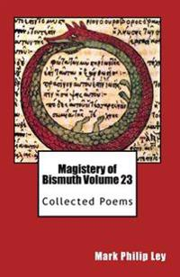 Magistery of Bismuth Volume Twenty-Three: Collected Poems