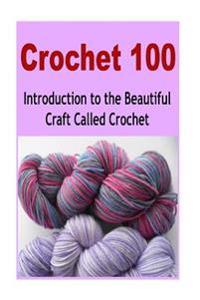 Crochet 100: Introduction to the Beautiful Craft Called Crochet: Crochet, Crochet for Beginners, How to Crochet, Crochet Patterns,