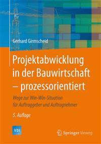 Projektabwicklung in Der Bauwirtschaft - Prozessorientiert: Wege Zur Win-Win-Situation Für Auftraggeber Und Auftragnehmer