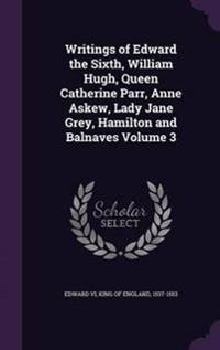 Writings of Edward the Sixth, William Hugh, Queen Catherine Parr, Anne Askew, Lady Jane Grey, Hamilton and Balnaves Volume 3