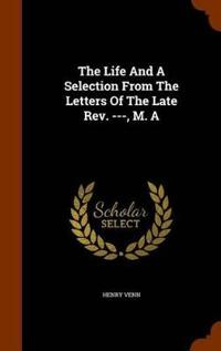 The Life and a Selection from the Letters of the Late REV. ---, M. a
