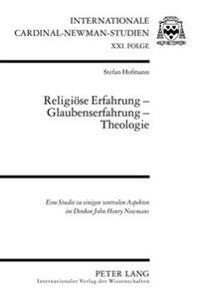 Religioese Erfahrung - Glaubenserfahrung - Theologie: Eine Studie Zu Einigen Zentralen Aspekten Im Denken John Henry Newmans