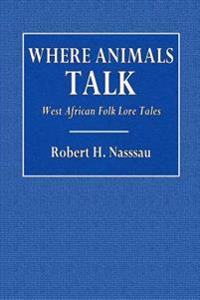 Where Animals Talk: West African Folk Lore Tales