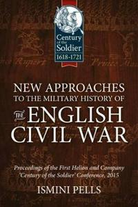 New Approaches to the Military History of the English Civil War: Proceedings of the First Helion and Company 'Century of the Soldier' Conference