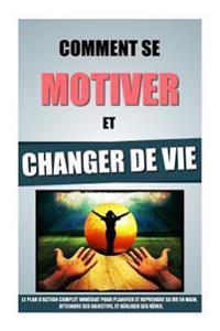 Comment Se Motiver Et Changer de Vie: Le Plan D'Action Complet Immediat Pour Planifier Et Reprendre Sa Vie En Main, Atteindre Ses Objectifs, Et Realis