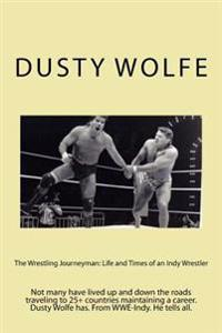 The Wrestling Journeyman: Life and Times of an Indy Wrestler: Not Many Have Lived Up and Down the Roads Traveling to 25+ Countries Maintaining a
