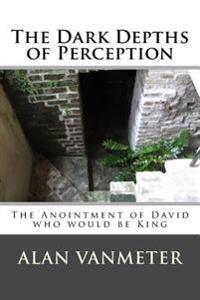 The Dark Depths of Perception: The Anointment of David Who Be King