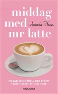 Middag med mr Latte : en kärlekshistoria med recept från hjärtat av New York
