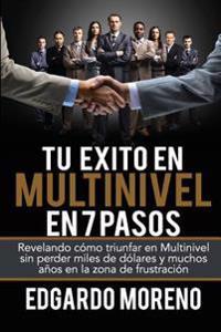 Tu Exito En Multinivel En 7 Pasos: Revelando Como Triunfar En Multinivel Sin Perder Miles de Dolares y Muchos Anos En La Zona de Frustracion