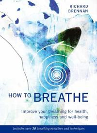 How to Breathe: Improve Your Breathing for Health, Happiness and Well-Being (Includes Over 30 Breathing Exercises and Techniques)