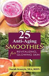 25 Anti-Aging Smoothies for Revitalizing, Glowing Skin: 25 Smoothie Recipes with Less Than 300 Calories Per Smoothie. Gluten-Free, Dairy-Free, Soy-Fre