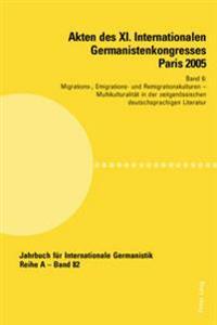 Akten Des XI. Internationalen Germanistenkongresses Paris 2005- «germanistik Im Konflikt Der Kulturen»: Band 6- Migrations-, Emigrations- Und Remigrat