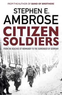Citizen soldiers - from the normandy beaches to the surrender of germany