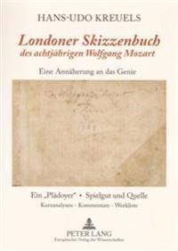 «londoner Skizzenbuch» Des Achtjaehrigen Wolfgang Mozart: Eine Annaeherung an Das Genie- Ein «plaedoyer» - Spielgut Und Quelle- Kurzanalysen / Komment