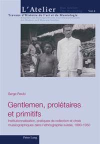 Gentlemen, Prolétaires Et Primitifs: Institutionnalisation, Pratiques de Collection Et Choix Muséographiques Dans l'Ethnographie Suisse, 1880-1950