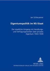 Eigentumspolitik Im NS-Staat: Der Staatliche Umgang Mit Handlungs- Und Verfuegungsrechten Ueber Privates Eigentum 1933-1939
