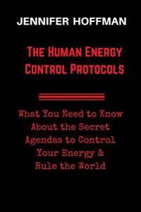 The Human Energy Control Protocols: What You Need to Know about the Secret Agendas to Control Your Energy & Rule the World